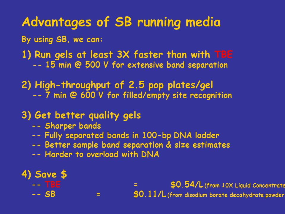 Advantages of SB running media By using SB, we can: 1) Run gels at least 3X faster than with TBE -- 15 min @ 500 V for extensive band separation 2) High-throughput of 2.5 pop plates/gel -- 7 min @ 600 V for filled/empty site recognition 3) Get better quality gels -- Sharper bands -- Fully separated bands in 100-bp DNA ladder -- Better sample band separation & size estimates -- Harder to overload with DNA 4) Save $ -- TBE=$0.54/L (from 10X Liquid Concentrate 4L, Amresco) -- SB=$0.11/L (from disodium borate decahydrate powder, 500 g, Fisher)
