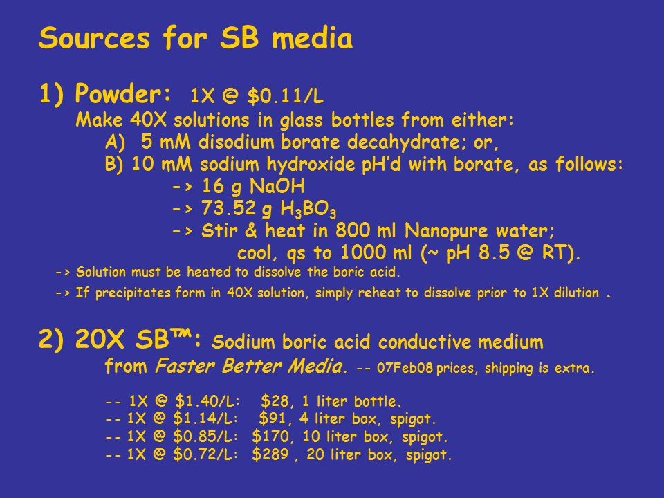 Sources for SB media 1)Powder: 1X @ $0.11/L Make 40X solutions in glass bottles from either: A) 5 mM disodium borate decahydrate; or, B) 10 mM sodium hydroxide pH'd with borate, as follows: -> 16 g NaOH -> 73.52 g H 3 BO 3 -> Stir & heat in 800 ml Nanopure water; cool, qs to 1000 ml (~ pH 8.5 @ RT).
