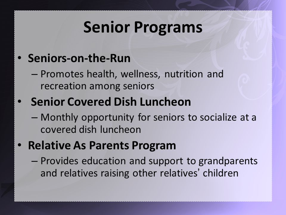 Senior Programs Seniors-on-the-Run – Promotes health, wellness, nutrition and recreation among seniors Senior Covered Dish Luncheon – Monthly opportunity for seniors to socialize at a covered dish luncheon Relative As Parents Program – Provides education and support to grandparents and relatives raising other relatives' children