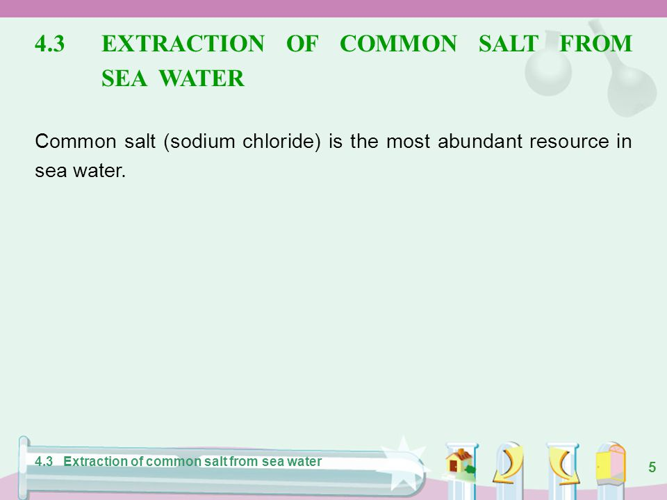 5 4.3EXTRACTION OF COMMON SALT FROM SEA WATER Common salt (sodium chloride) is the most abundant resource in sea water.