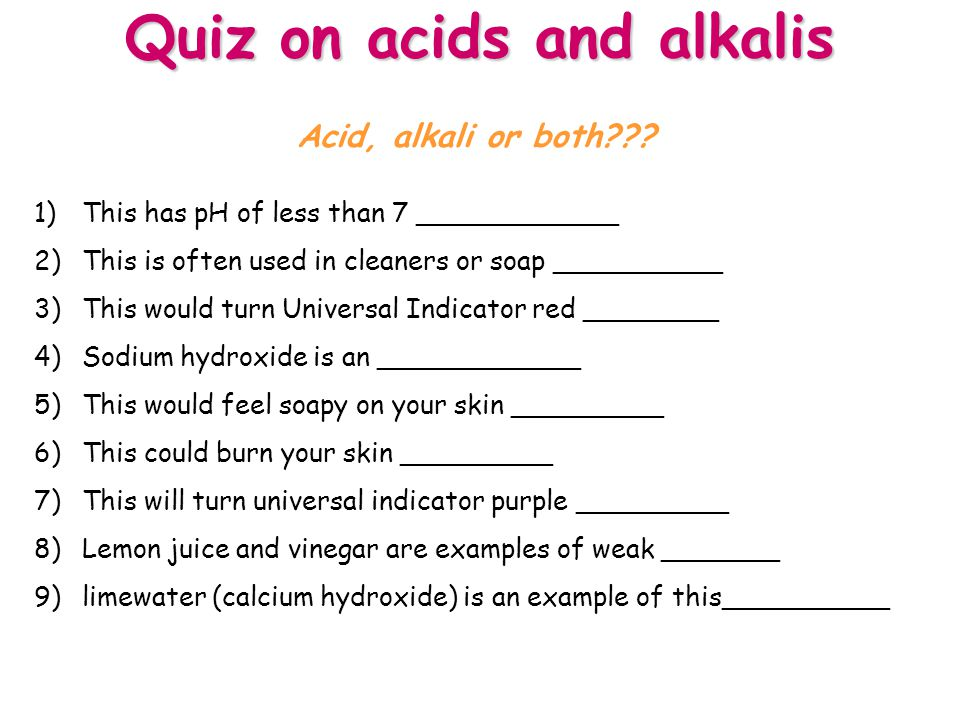 Quiz on acids and alkalis 1)This has pH of less than 7 ____________ 2)This is often used in cleaners or soap __________ 3)This would turn Universal Indicator red ________ 4)Sodium hydroxide is an ____________ 5)This would feel soapy on your skin _________ 6)This could burn your skin _________ 7)This will turn universal indicator purple _________ 8)Lemon juice and vinegar are examples of weak _______ 9)limewater (calcium hydroxide) is an example of this__________ Acid, alkali or both