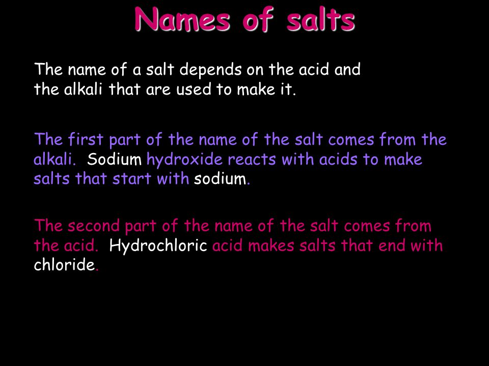 Names of salts The name of a salt depends on the acid and the alkali that are used to make it.