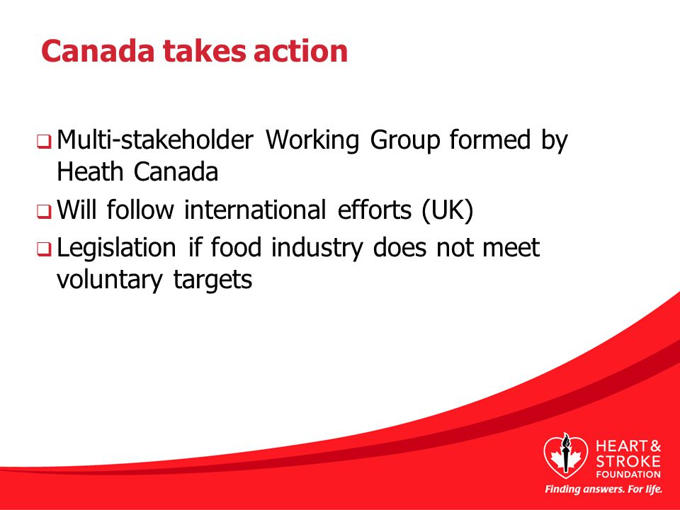 Canada takes action  Multi-stakeholder Working Group formed by Heath Canada  Will follow international efforts (UK)  Legislation if food industry does not meet voluntary targets