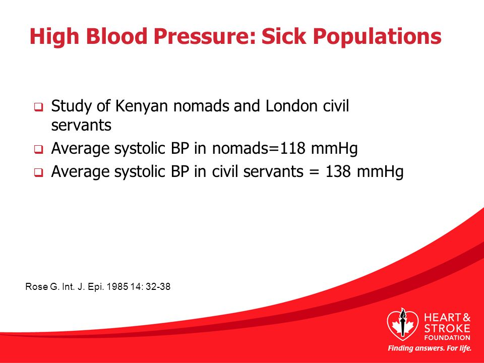 High Blood Pressure: Sick Populations  Study of Kenyan nomads and London civil servants  Average systolic BP in nomads=118 mmHg  Average systolic BP in civil servants = 138 mmHg Rose G.