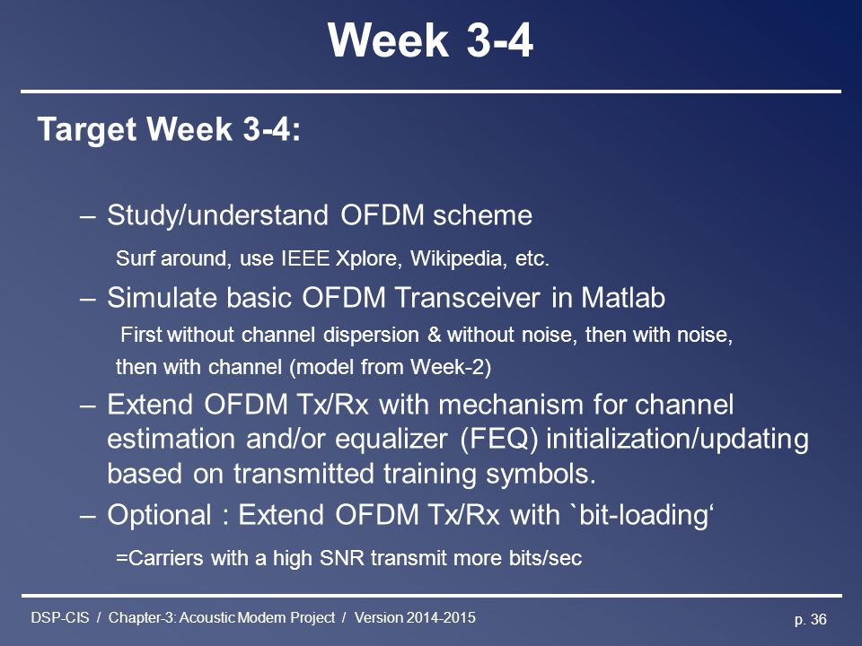 DSP-CIS / Chapter-3: Acoustic Modem Project / Version 2014-2015 p. 36 Week 3-4 Target Week 3-4: –Study/understand OFDM scheme Surf around, use IEEE Xp