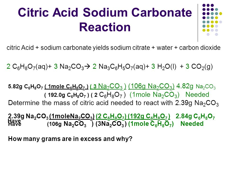 Citric Acid Sodium Carbonate Reaction citric Acid + sodium carbonate yields sodium citrate + water + carbon dioxide 2 C 6 H 8 O 7 (aq)+ 3 Na 2 CO 3 