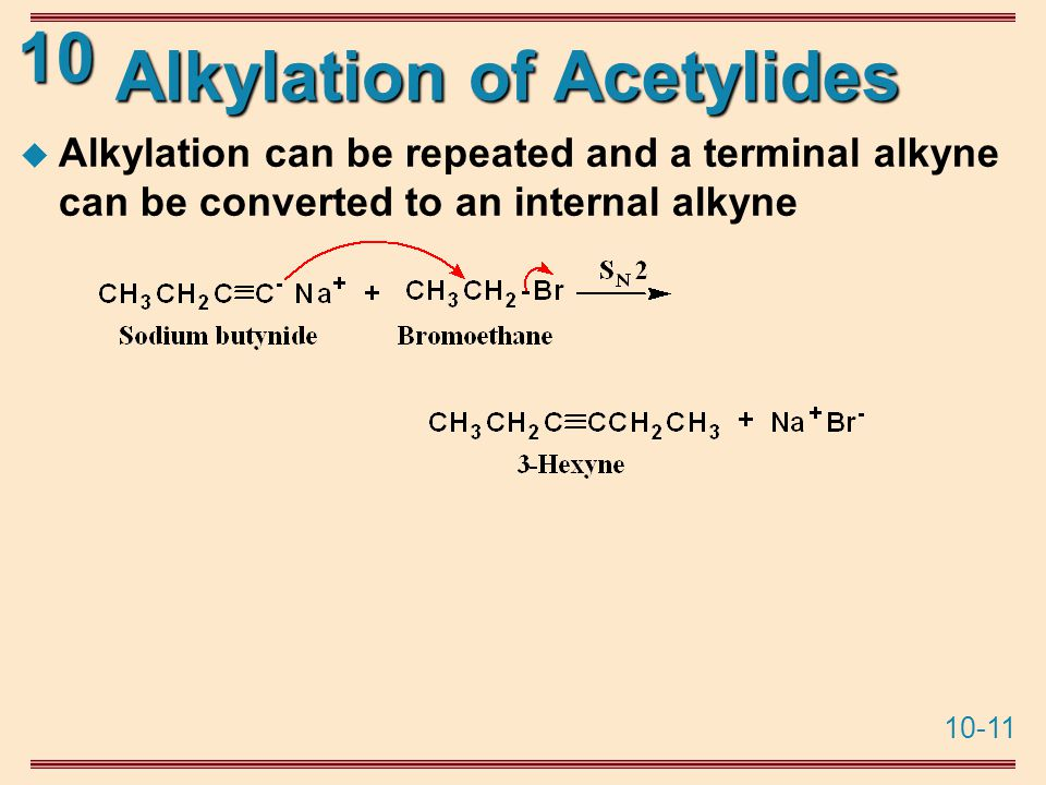 10-11 10 Alkylation of Acetylides  Alkylation can be repeated and a terminal alkyne can be converted to an internal alkyne