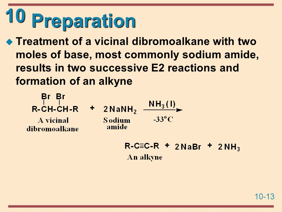 10-13 10 Preparation  Treatment of a vicinal dibromoalkane with two moles of base, most commonly sodium amide, results in two successive E2 reactions and formation of an alkyne
