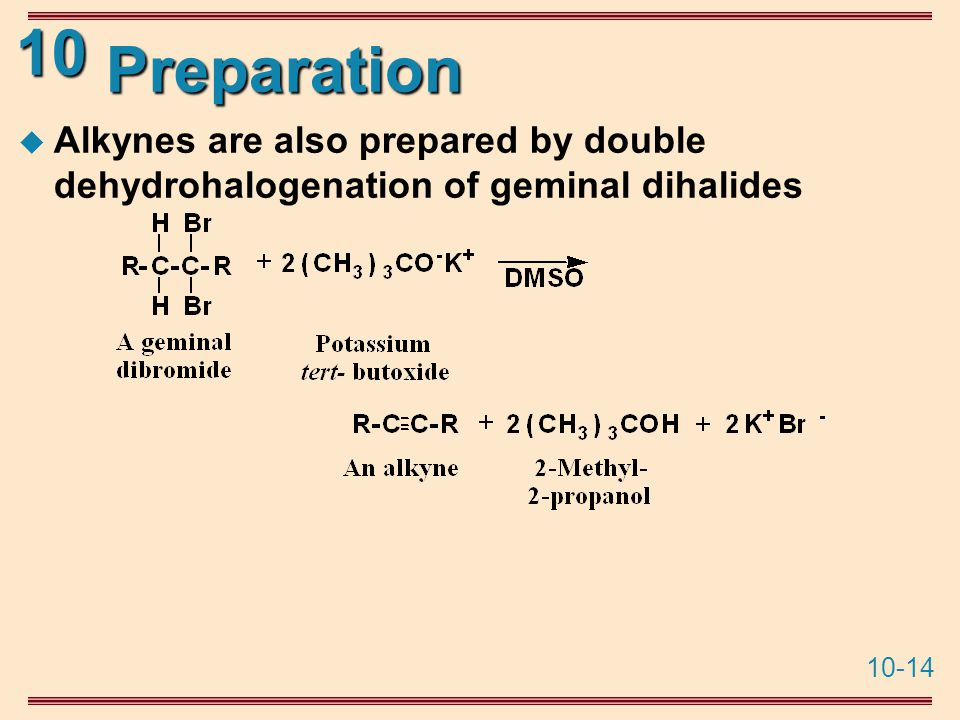 10-14 10 Preparation  Alkynes are also prepared by double dehydrohalogenation of geminal dihalides