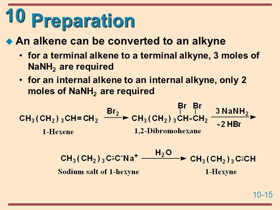 10-15 10 Preparation  An alkene can be converted to an alkyne for a terminal alkene to a terminal alkyne, 3 moles of NaNH 2 are required for an internal alkene to an internal alkyne, only 2 moles of NaNH 2 are required