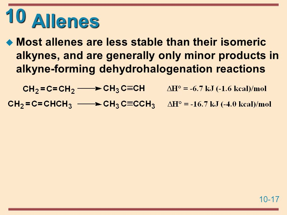 10-17 10 Allenes  Most allenes are less stable than their isomeric alkynes, and are generally only minor products in alkyne-forming dehydrohalogenation reactions
