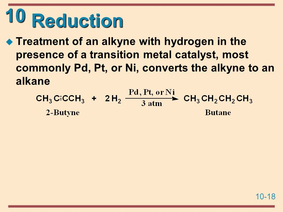 10-18 10 Reduction  Treatment of an alkyne with hydrogen in the presence of a transition metal catalyst, most commonly Pd, Pt, or Ni, converts the alkyne to an alkane