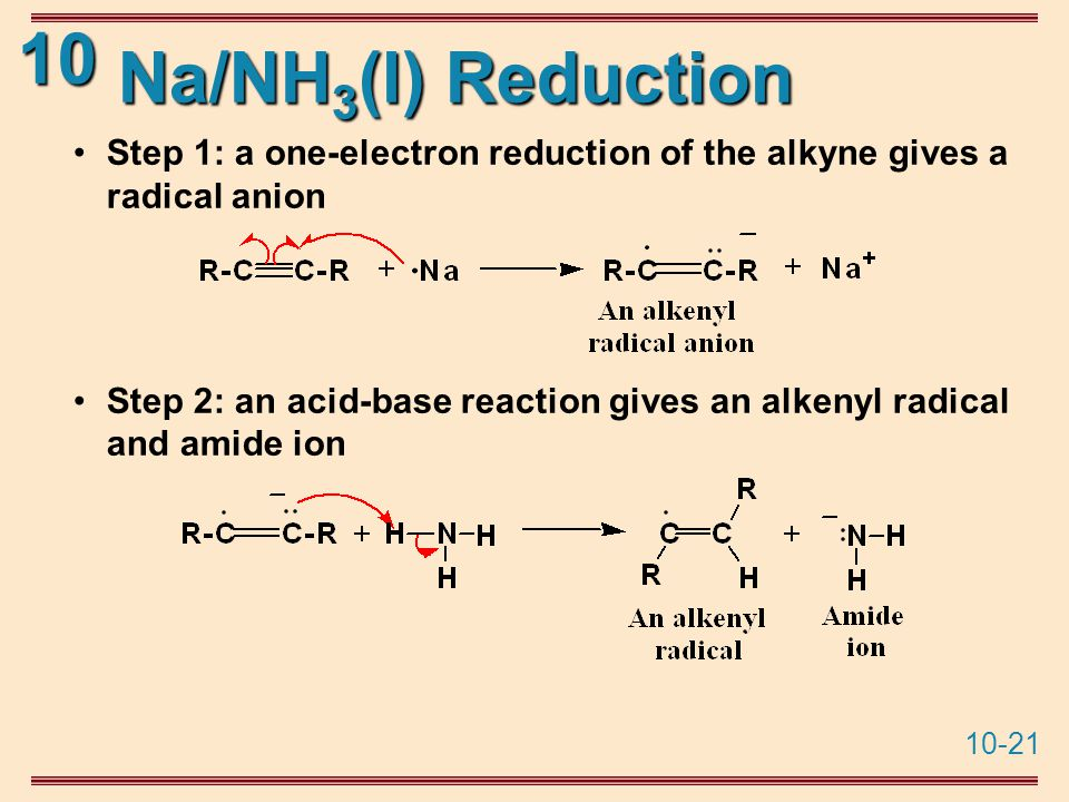 10-21 10 Na/NH 3 (l) Reduction Step 1: a one-electron reduction of the alkyne gives a radical anion Step 2: an acid-base reaction gives an alkenyl radical and amide ion