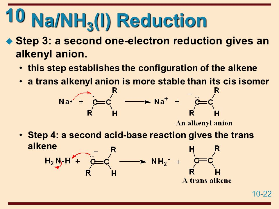 10-22 10 Na/NH 3 (l) Reduction  Step 3: a second one-electron reduction gives an alkenyl anion.