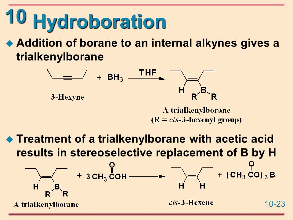 10-23 10 Hydroboration  Addition of borane to an internal alkynes gives a trialkenylborane  Treatment of a trialkenylborane with acetic acid results in stereoselective replacement of B by H