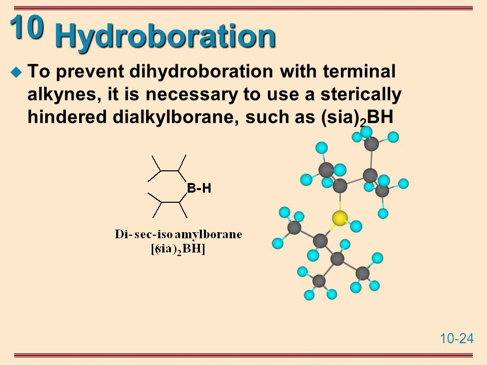 10-24 10 Hydroboration  To prevent dihydroboration with terminal alkynes, it is necessary to use a sterically hindered dialkylborane, such as (sia) 2 BH