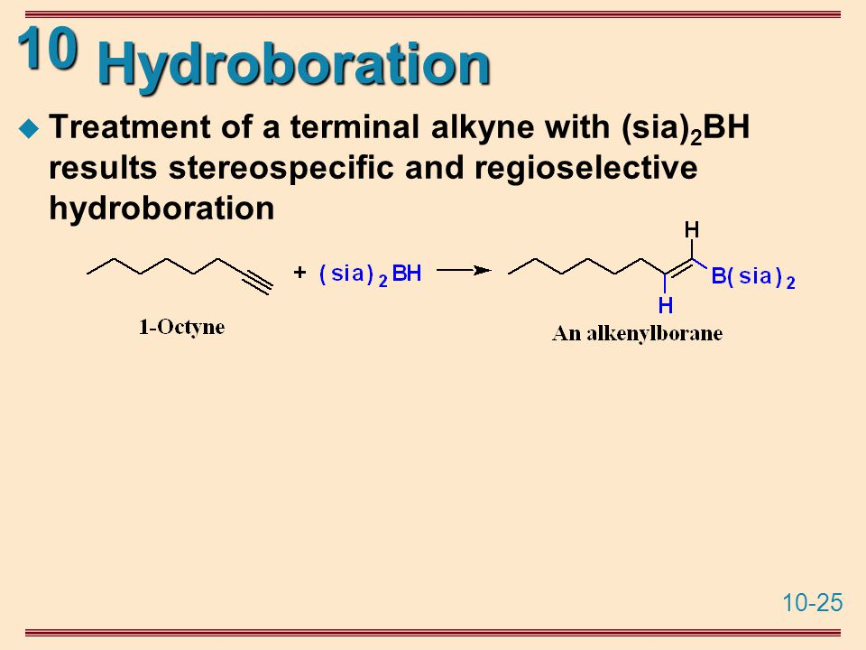10-25 10 Hydroboration  Treatment of a terminal alkyne with (sia) 2 BH results stereospecific and regioselective hydroboration