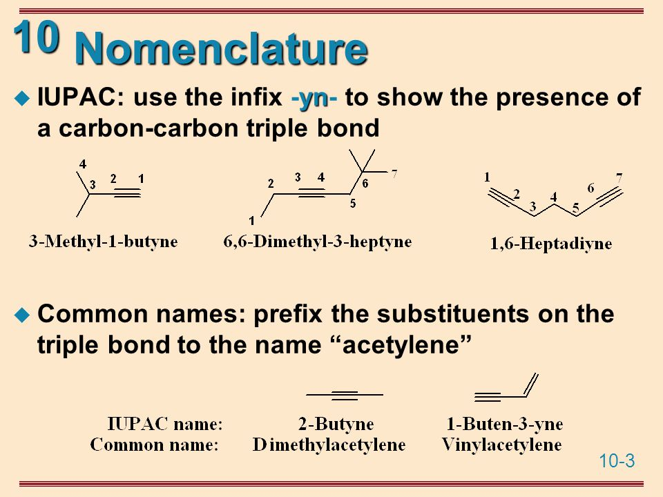 10-3 10 Nomenclature yn  IUPAC: use the infix -yn- to show the presence of a carbon-carbon triple bond  Common names: prefix the substituents on the triple bond to the name acetylene