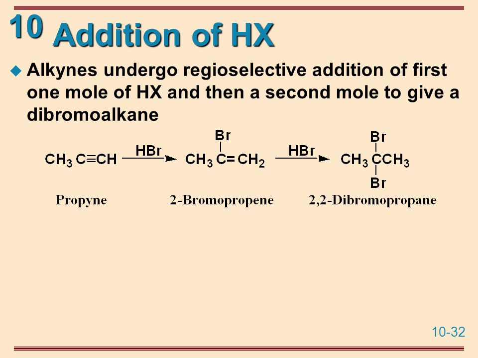10-32 10 Addition of HX  Alkynes undergo regioselective addition of first one mole of HX and then a second mole to give a dibromoalkane