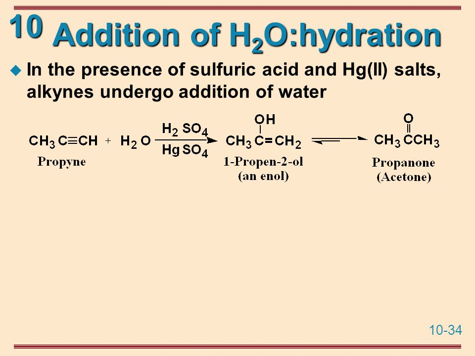 10-34 10 Addition of H 2 O:hydration  In the presence of sulfuric acid and Hg(II) salts, alkynes undergo addition of water