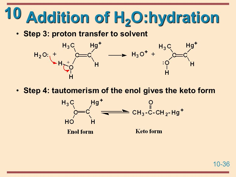 10-36 10 Addition of H 2 O:hydration Step 3: proton transfer to solvent Step 4: tautomerism of the enol gives the keto form