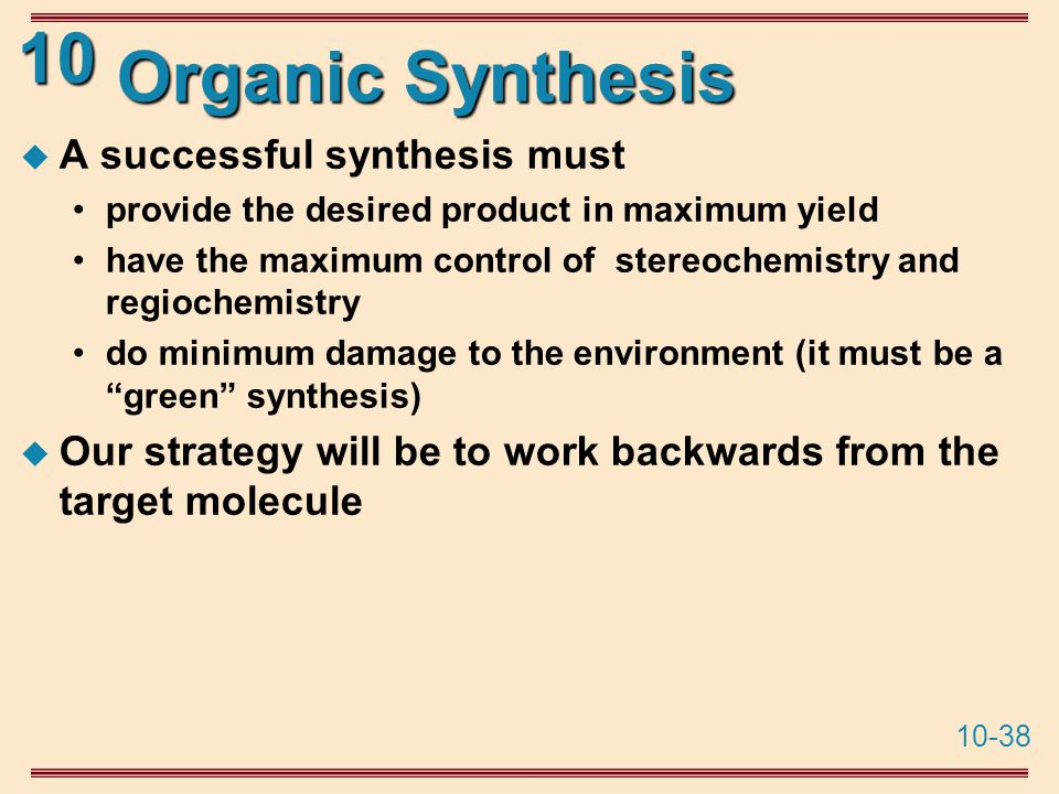 10-38 10 Organic Synthesis  A successful synthesis must provide the desired product in maximum yield have the maximum control of stereochemistry and regiochemistry do minimum damage to the environment (it must be a green synthesis)  Our strategy will be to work backwards from the target molecule