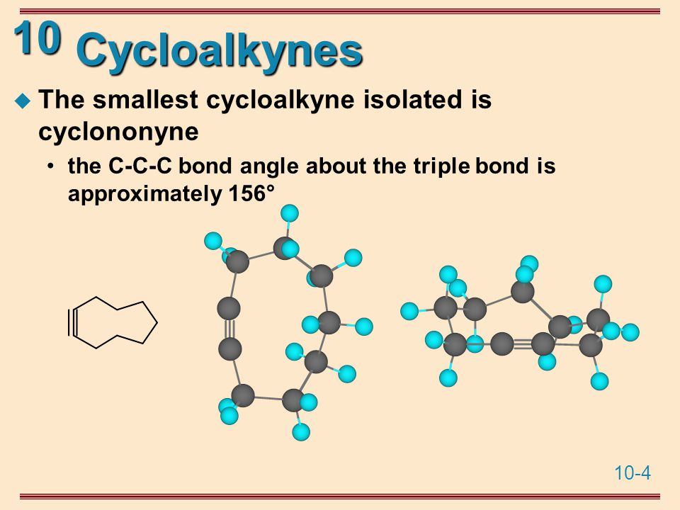 10-4 10 Cycloalkynes  The smallest cycloalkyne isolated is cyclononyne the C-C-C bond angle about the triple bond is approximately 156°