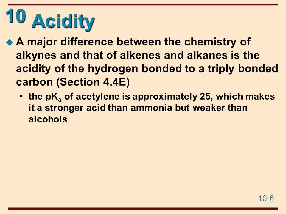 10-6 10 Acidity  A major difference between the chemistry of alkynes and that of alkenes and alkanes is the acidity of the hydrogen bonded to a triply bonded carbon (Section 4.4E) the pK a of acetylene is approximately 25, which makes it a stronger acid than ammonia but weaker than alcohols