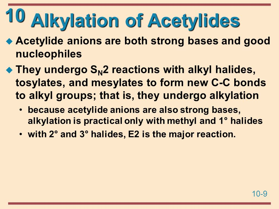 10-9 10 Alkylation of Acetylides  Acetylide anions are both strong bases and good nucleophiles  They undergo S N 2 reactions with alkyl halides, tosylates, and mesylates to form new C-C bonds to alkyl groups; that is, they undergo alkylation because acetylide anions are also strong bases, alkylation is practical only with methyl and 1° halides with 2° and 3° halides, E2 is the major reaction.