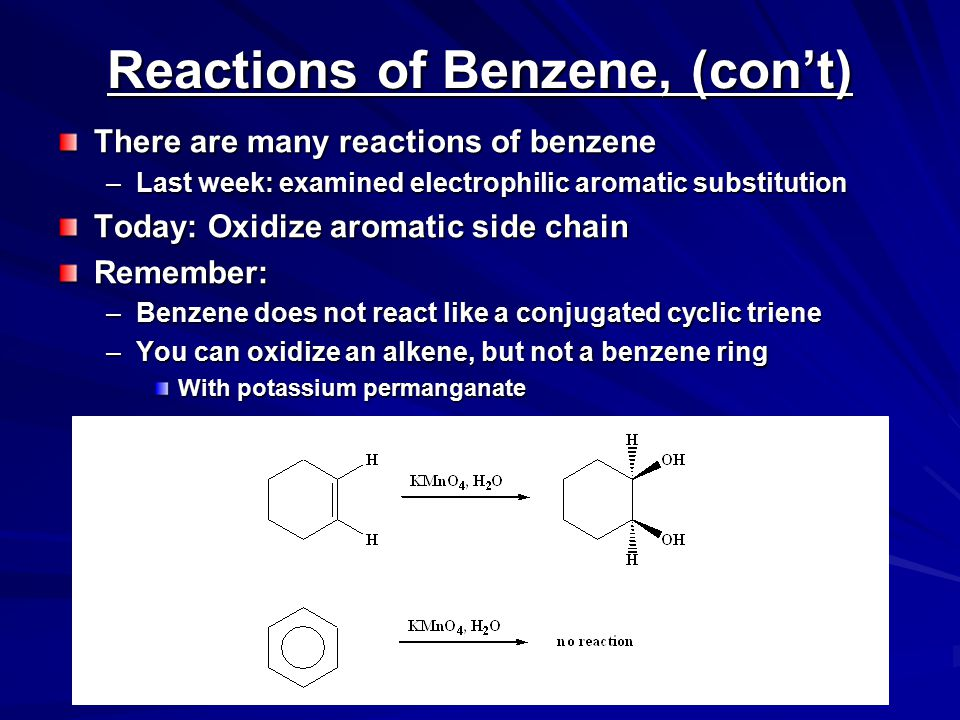 Oxidation of Benzene Side Chains Benzene ring resistant to oxidation –By strong oxidants like potassium permanganate –Not so with alkyl side chains on aromatic rings Reactions take place at benzylic carbons –Benzylic carbon must have at least one hydrogen –Intermediates: benzylic radicals or benzylic carbocations –Mechanism not well understood