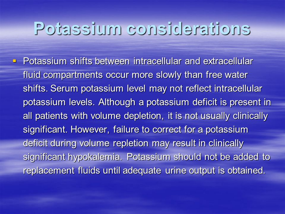 Potassium considerations  Potassium shifts between intracellular and extracellular fluid compartments occur more slowly than free water shifts.