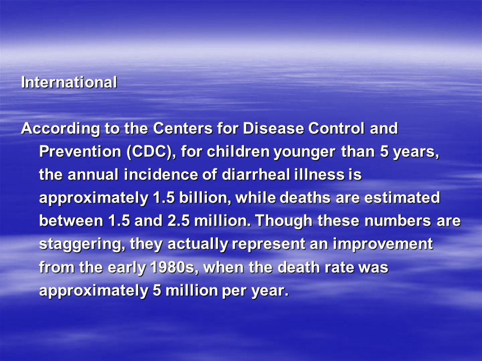 International According to the Centers for Disease Control and Prevention (CDC), for children younger than 5 years, the annual incidence of diarrheal illness is approximately 1.5 billion, while deaths are estimated between 1.5 and 2.5 million.