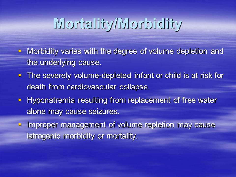 Mortality/Morbidity  Morbidity varies with the degree of volume depletion and the underlying cause.