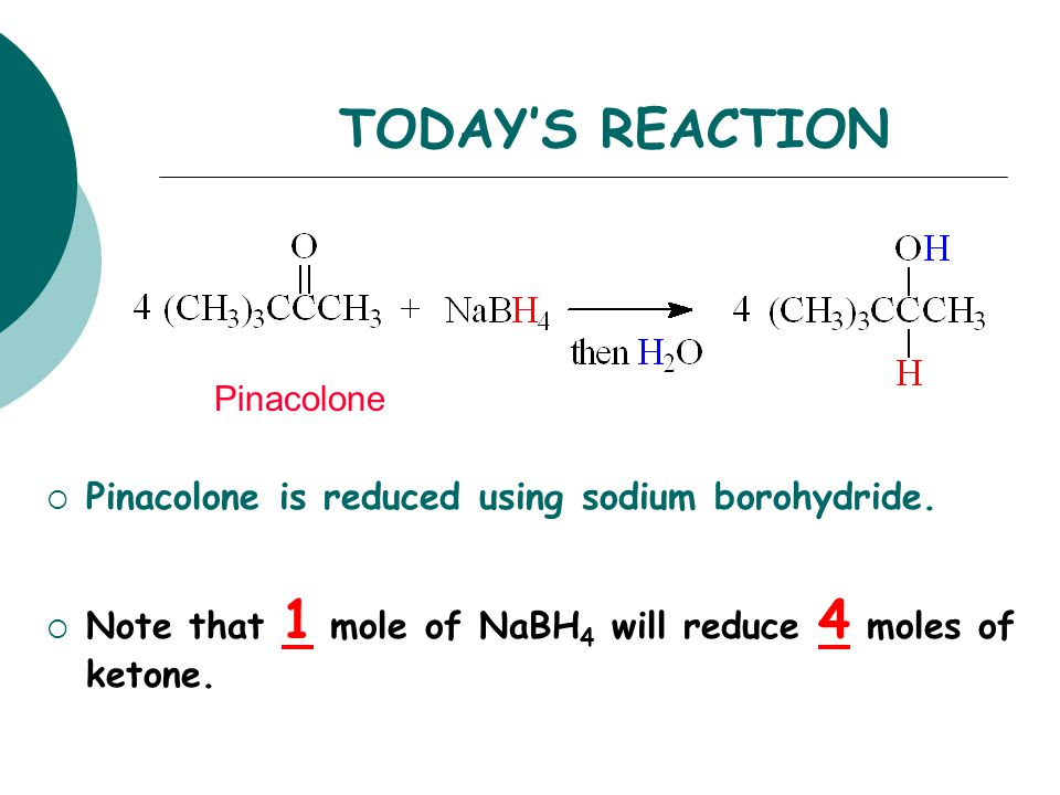 TODAY'S REACTION  Pinacolone is reduced using sodium borohydride.  Note that 1 mole of NaBH 4 will reduce 4 moles of ketone. Pinacolone