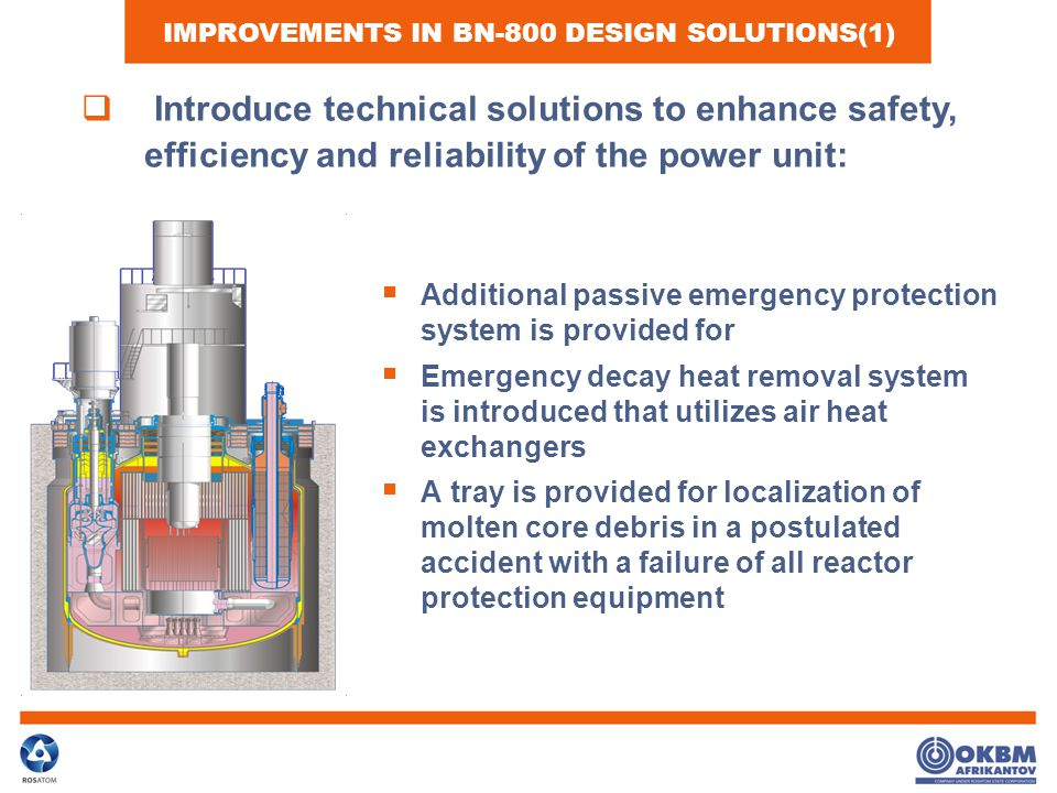  Additional passive emergency protection system is provided for  Emergency decay heat removal system is introduced that utilizes air heat exchangers  A tray is provided for localization of molten core debris in a postulated accident with a failure of all reactor protection equipment IMPROVEMENTS IN BN-800 DESIGN SOLUTIONS(1)  Introduce technical solutions to enhance safety, efficiency and reliability of the power unit: