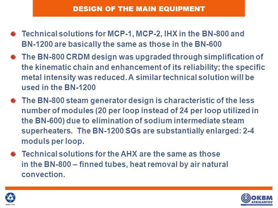 DESIGN OF THE MAIN EQUIPMENT Technical solutions for MCP-1, MCP-2, IHX in the BN-800 and BN-1200 are basically the same as those in the BN-600 The BN-800 CRDM design was upgraded through simplification of the kinematic chain and enhancement of its reliability; the specific metal intensity was reduced.