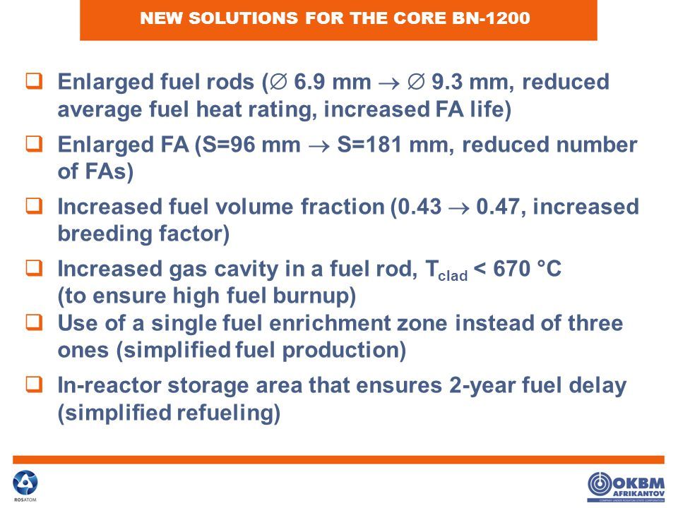  Enlarged fuel rods (  6.9 mm   9.3 mm, reduced average fuel heat rating, increased FA life)  Enlarged FA (S=96 mm  S=181 mm, reduced number of FAs)  Increased fuel volume fraction (0.43  0.47, increased breeding factor)  Increased gas cavity in a fuel rod, T clad < 670 °C (to ensure high fuel burnup)  Use of a single fuel enrichment zone instead of three ones (simplified fuel production)  In-reactor storage area that ensures 2-year fuel delay (simplified refueling) NEW SOLUTIONS FOR THE CORE BN-1200