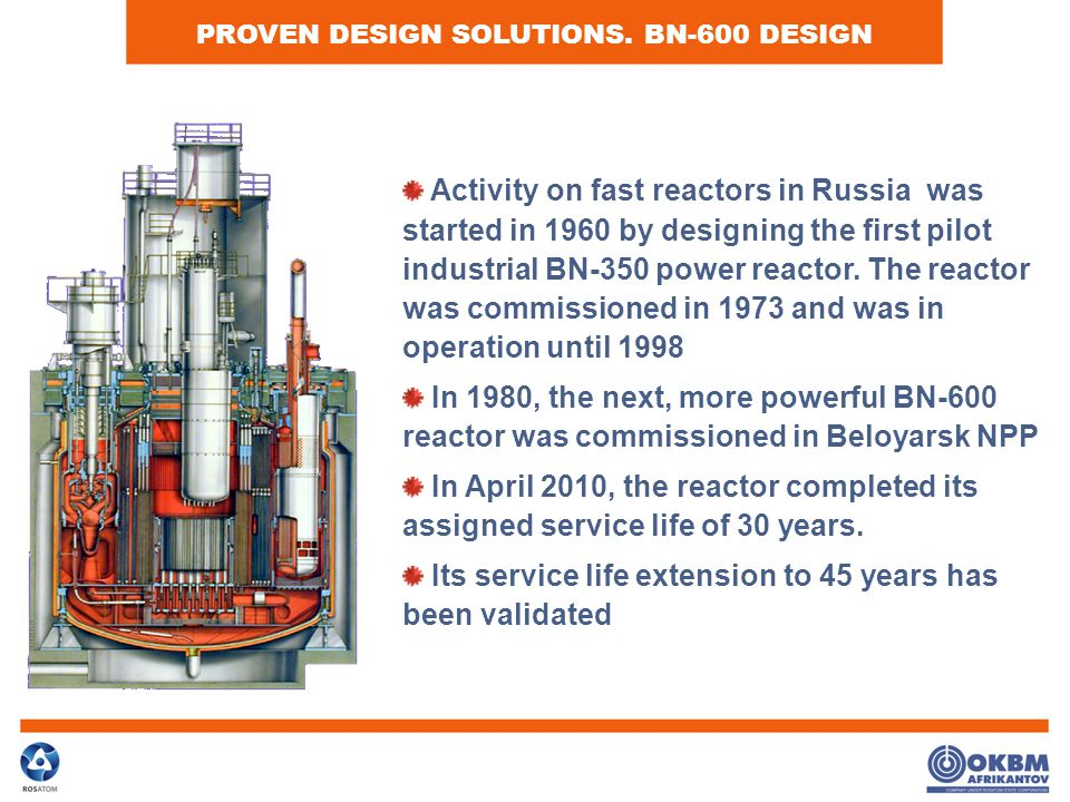 PROVEN DESIGN SOLUTIONS. BN-600 DESIGN Activity on fast reactors in Russia was started in 1960 by designing the first pilot industrial BN-350 power re