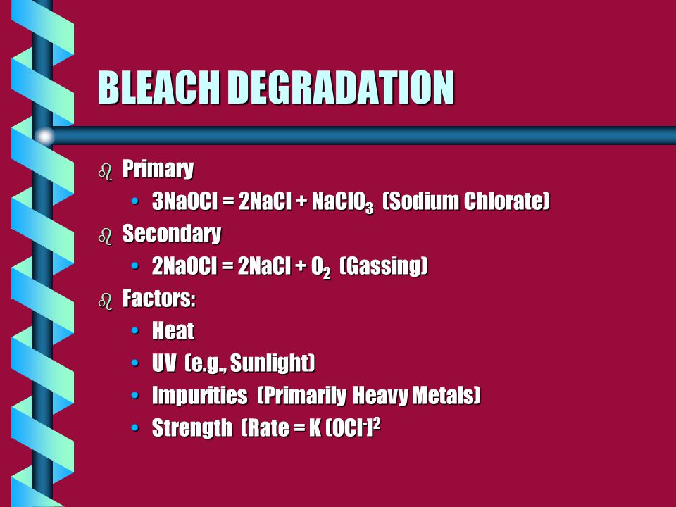 BLEACH DEGRADATION b Primary 3NaOCl = 2NaCl + NaClO 3 (Sodium Chlorate)3NaOCl = 2NaCl + NaClO 3 (Sodium Chlorate) b Secondary 2NaOCl = 2NaCl + O 2 (Gassing)2NaOCl = 2NaCl + O 2 (Gassing) b Factors: HeatHeat UV (e.g., Sunlight)UV (e.g., Sunlight) Impurities (Primarily Heavy Metals)Impurities (Primarily Heavy Metals) Strength (Rate = K (OCl - ] 2Strength (Rate = K (OCl - ] 2