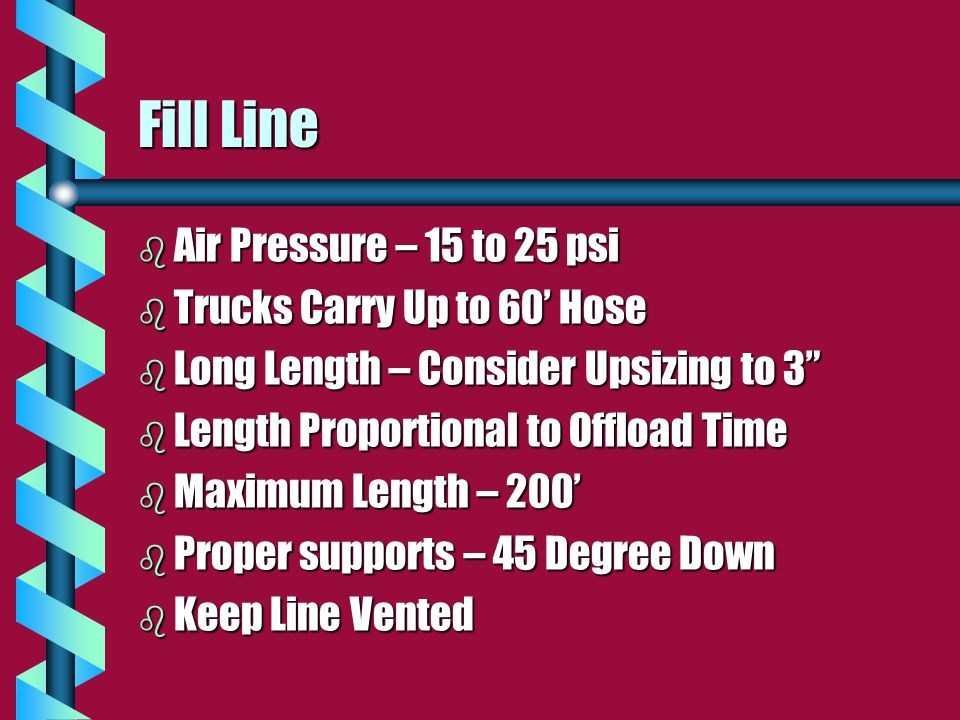 Fill Line b Air Pressure – 15 to 25 psi b Trucks Carry Up to 60' Hose b Long Length – Consider Upsizing to 3 b Length Proportional to Offload Time b Maximum Length – 200' b Proper supports – 45 Degree Down b Keep Line Vented