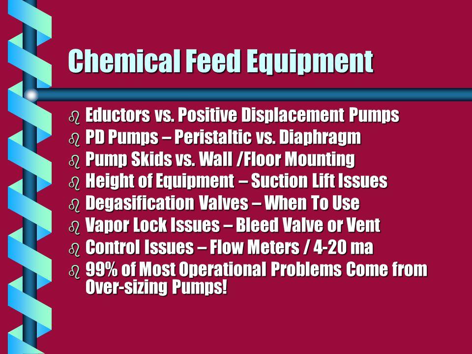 Chemical Feed Equipment b Eductors vs. Positive Displacement Pumps b PD Pumps – Peristaltic vs. Diaphragm b Pump Skids vs. Wall /Floor Mounting b Heig