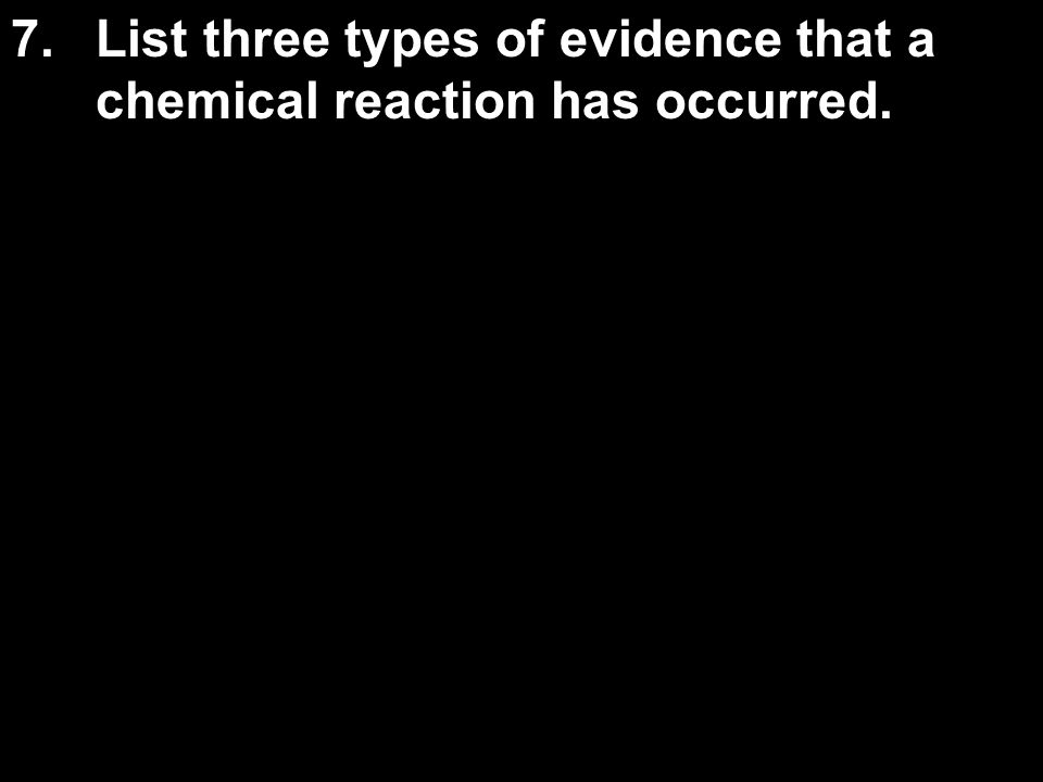 7.List three types of evidence that a chemical reaction has occurred.