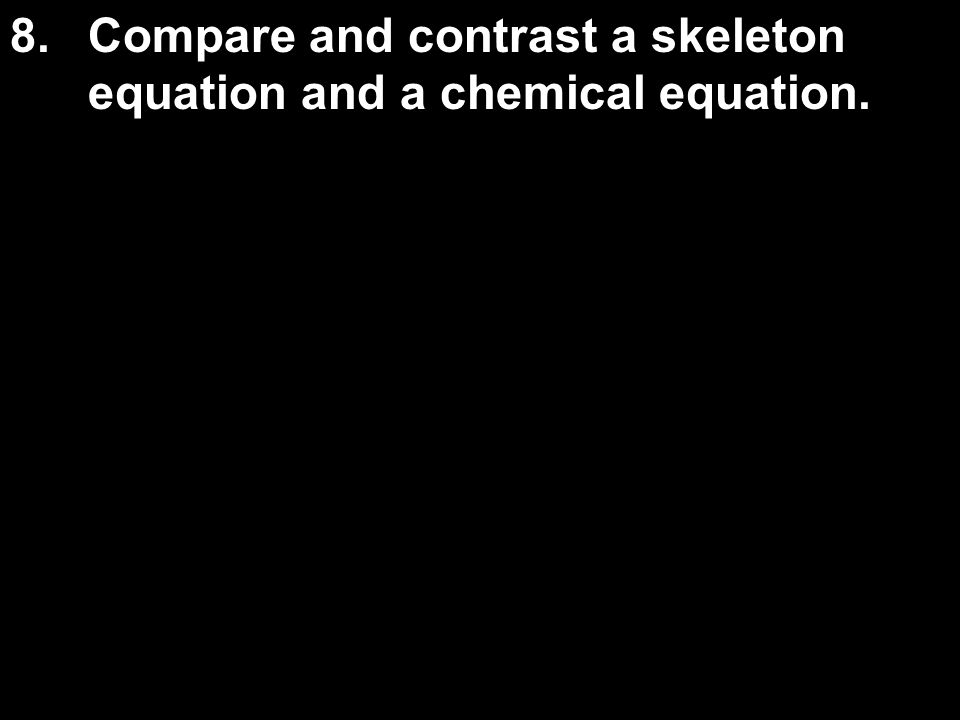 8.Compare and contrast a skeleton equation and a chemical equation.