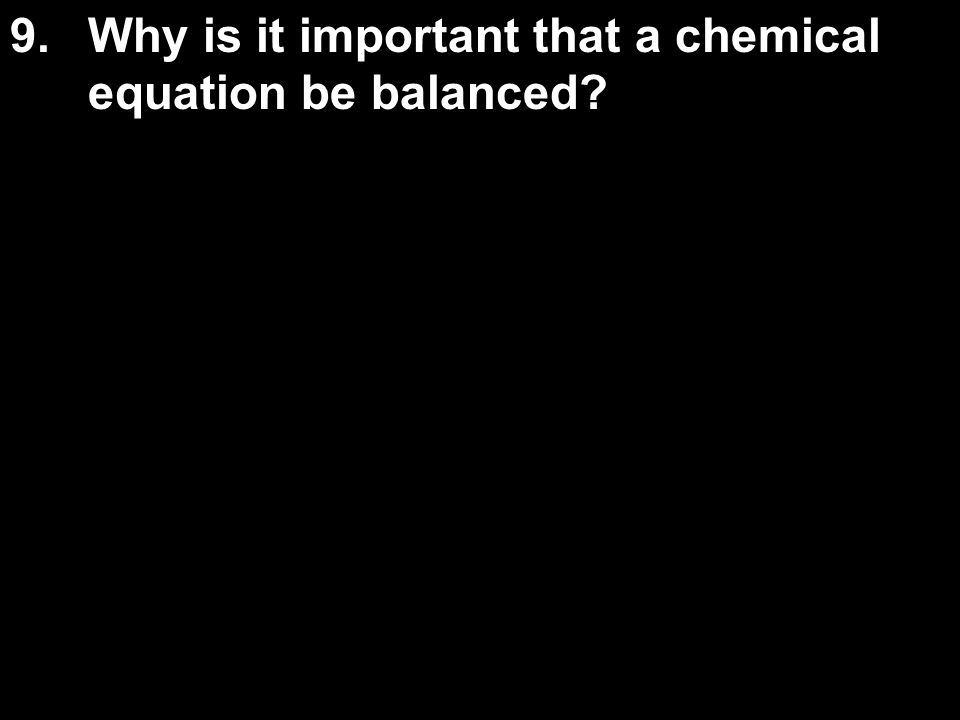 9.Why is it important that a chemical equation be balanced?