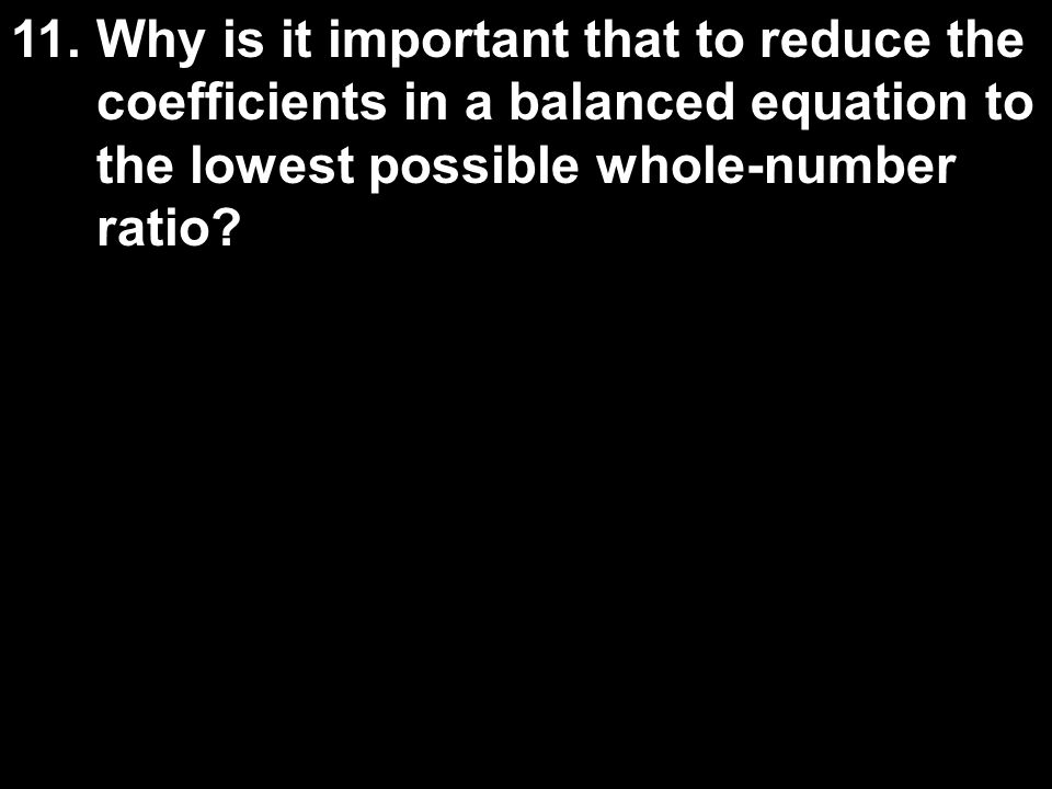 11.Why is it important that to reduce the coefficients in a balanced equation to the lowest possible whole-number ratio?