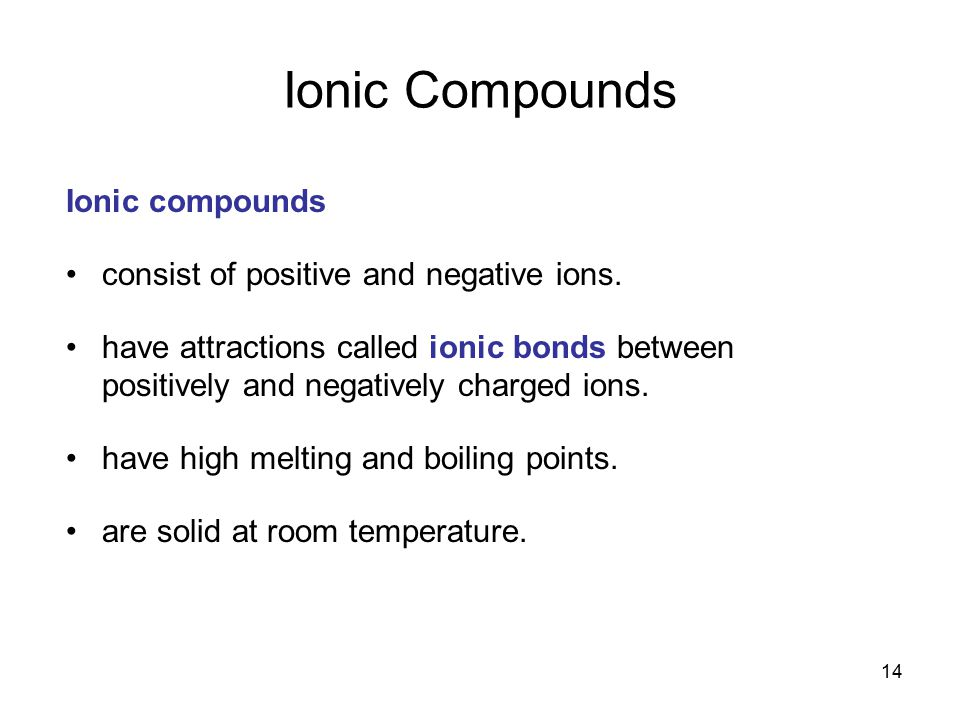 14 Ionic compounds consist of positive and negative ions. have attractions called ionic bonds between positively and negatively charged ions. have hig