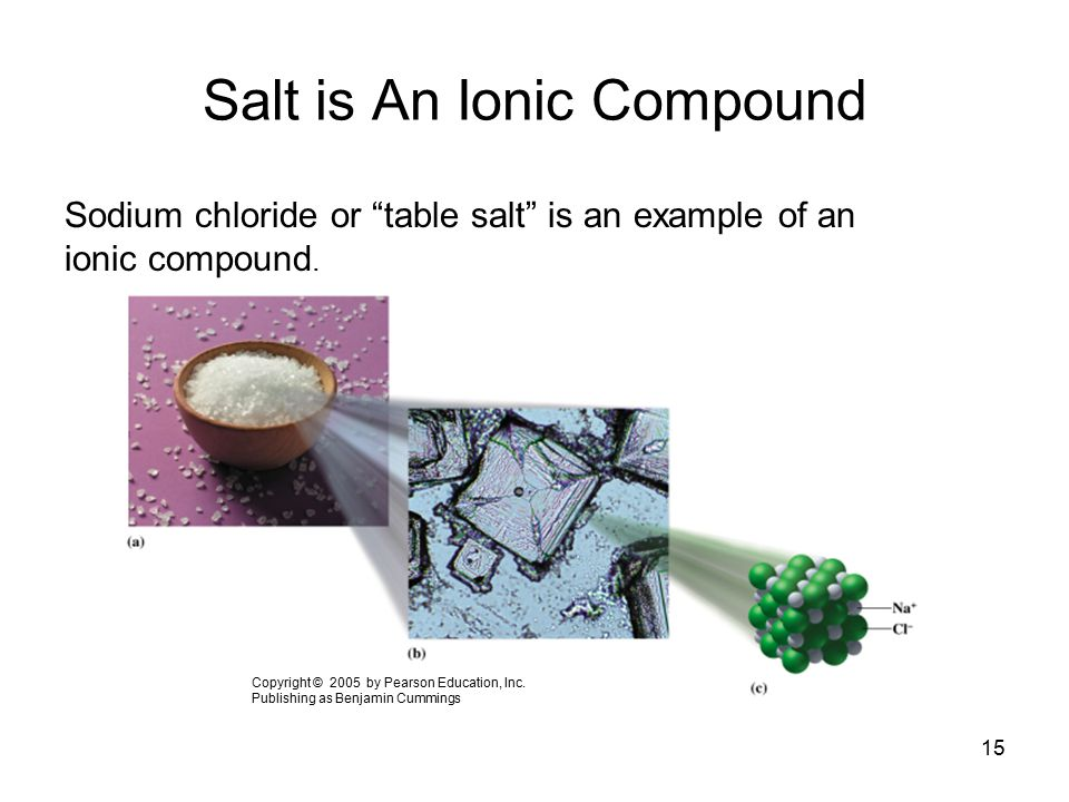 """15 Salt is An Ionic Compound Sodium chloride or """"table salt"""" is an example of an ionic compound. Copyright © 2005 by Pearson Education, Inc. Publishin"""