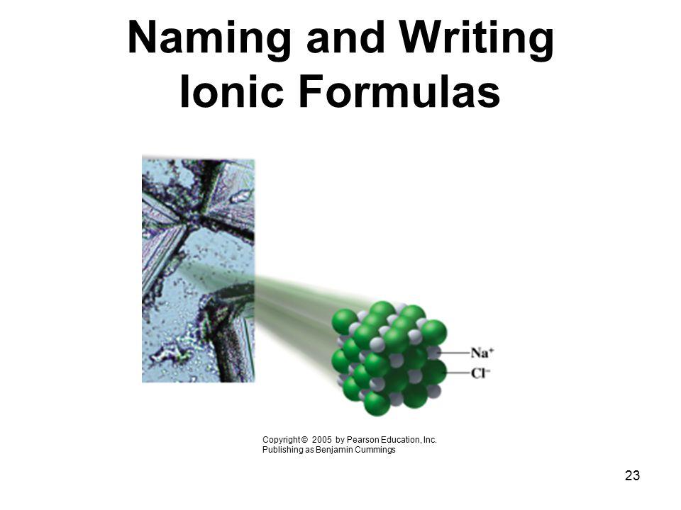 23 Naming and Writing Ionic Formulas Copyright © 2005 by Pearson Education, Inc. Publishing as Benjamin Cummings