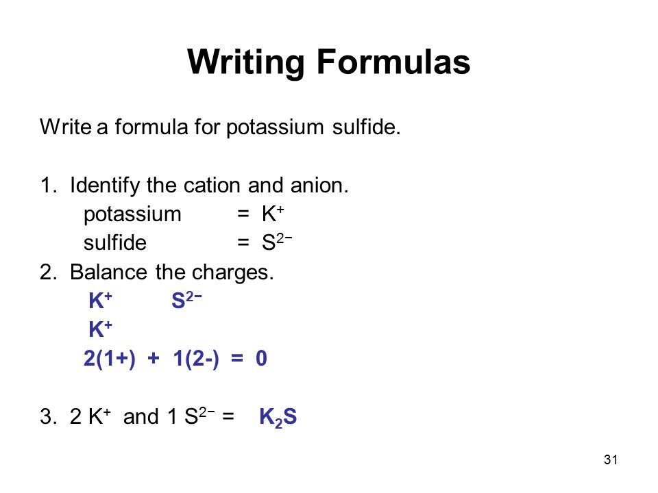 31 Writing Formulas Write a formula for potassium sulfide. 1. Identify the cation and anion. potassium = K + sulfide = S 2− 2. Balance the charges. K