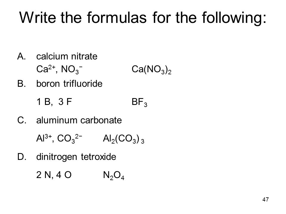 47 Write the formulas for the following: A.calcium nitrate Ca 2+, NO 3 − Ca(NO 3 ) 2 B.boron trifluoride 1 B, 3 F BF 3 C.aluminum carbonate Al 3+, CO